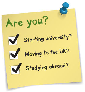 Are you... Starting University? Moving to the UK? Studying abroad?